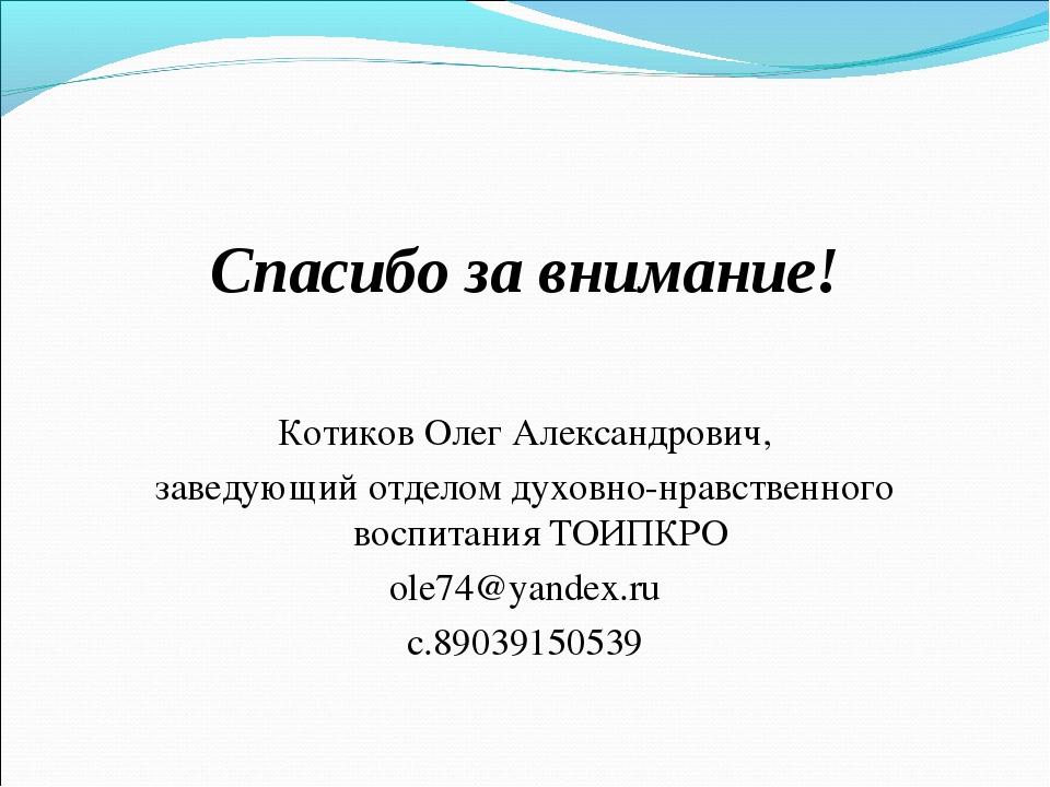 Спасибо за внимание! Котиков Олег Александрович, заведующий отделом духовно-н...