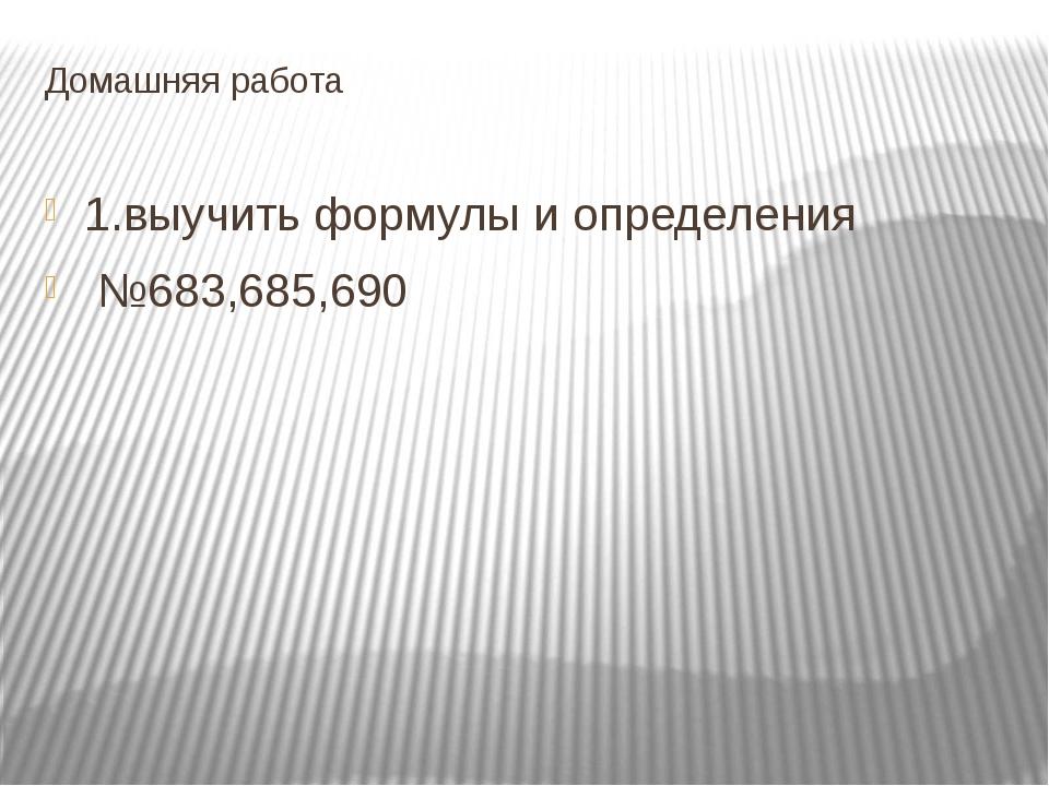 Домашняя работа 1.выучить формулы и определения №683,685,690