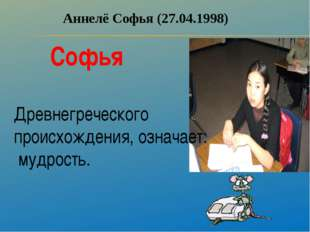 Аннелё Софья (27.04.1998) Софья Древнегреческого происхождения, означает: муд