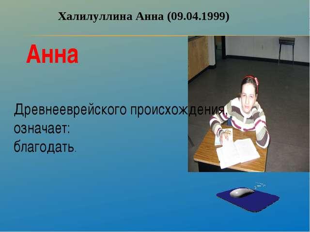 Халилуллина Анна (09.04.1999) Анна Древнееврейского происхождения, означает:...