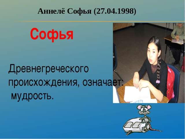 Аннелё Софья (27.04.1998) Софья Древнегреческого происхождения, означает: муд...