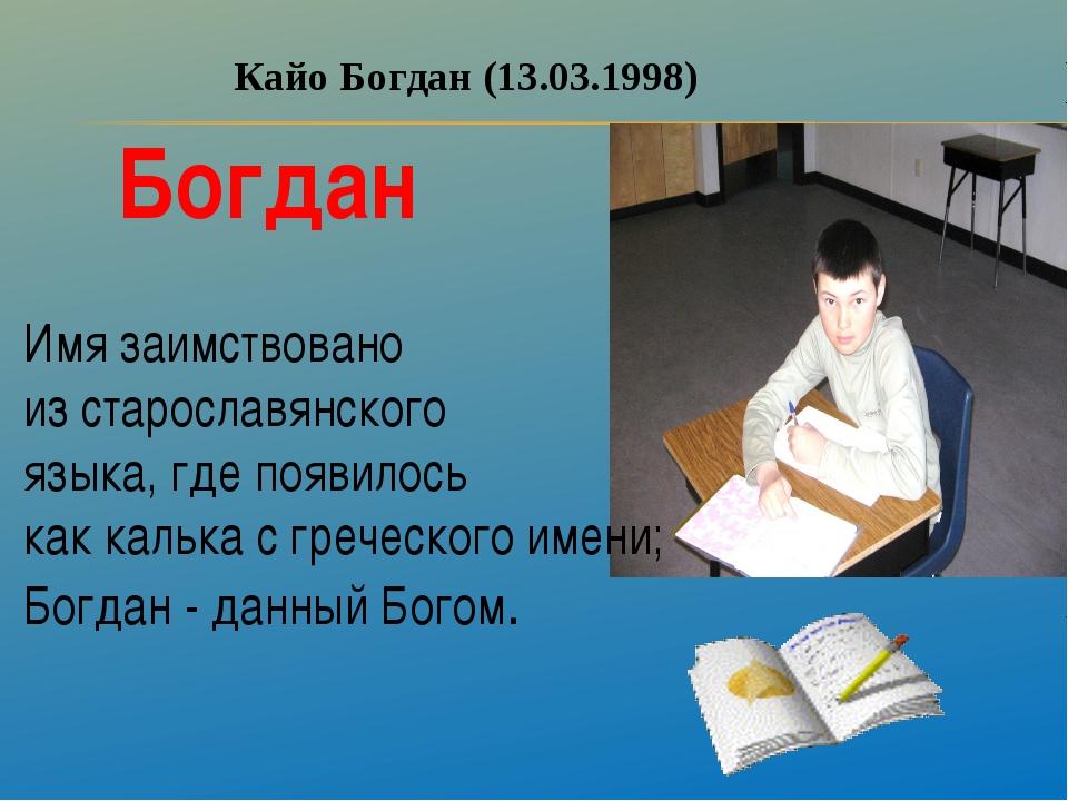 Кайо Богдан (13.03.1998) Богдан Имя заимствовано из старославянского языка, г...