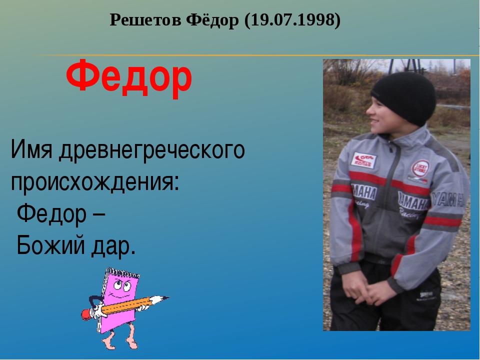 Решетов Фёдор (19.07.1998) Федор Имя древнегреческого происхождения: Федор –...