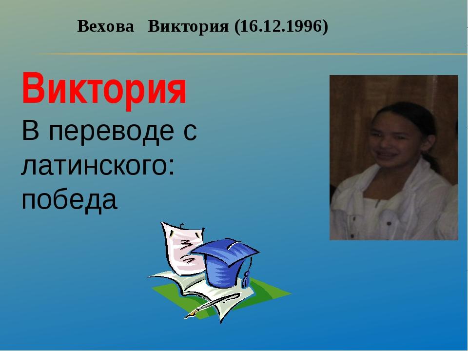 Вехова Виктория (16.12.1996) Виктория В переводе с латинского: победа