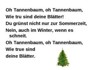 Oh Tannenbaum, oh Tannenbaum, Wie tru sind deine Blätter! Du grünst nicht nu