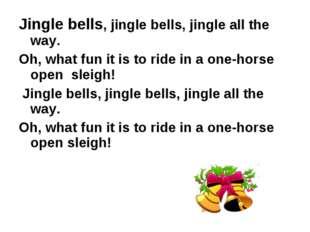 Jingle bells, jingle bells, jingle all the way. Oh, what fun it is to ride in