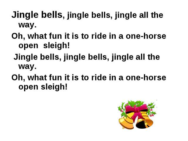 Jingle bells, jingle bells, jingle all the way. Oh, what fun it is to ride in...