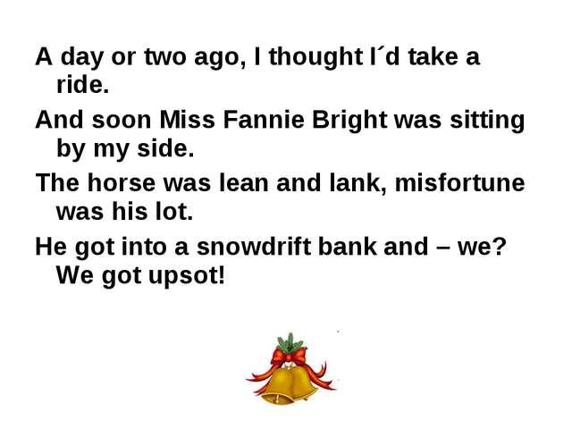 A day or two ago, I thought I´d take a ride. And soon Miss Fannie Bright was...