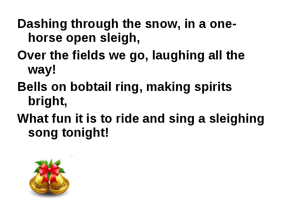 Dashing through the snow, in a one-horse open sleigh, Over the fields we go,...