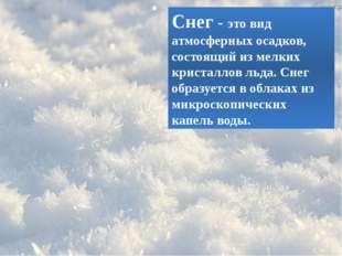 Снег- это вид атмосферных осадков, состоящий из мелких кристаллов льда. Снег