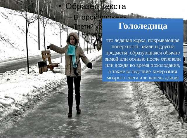 Гололедица это ледяная корка, покрывающая поверхность земли и другие предмет...