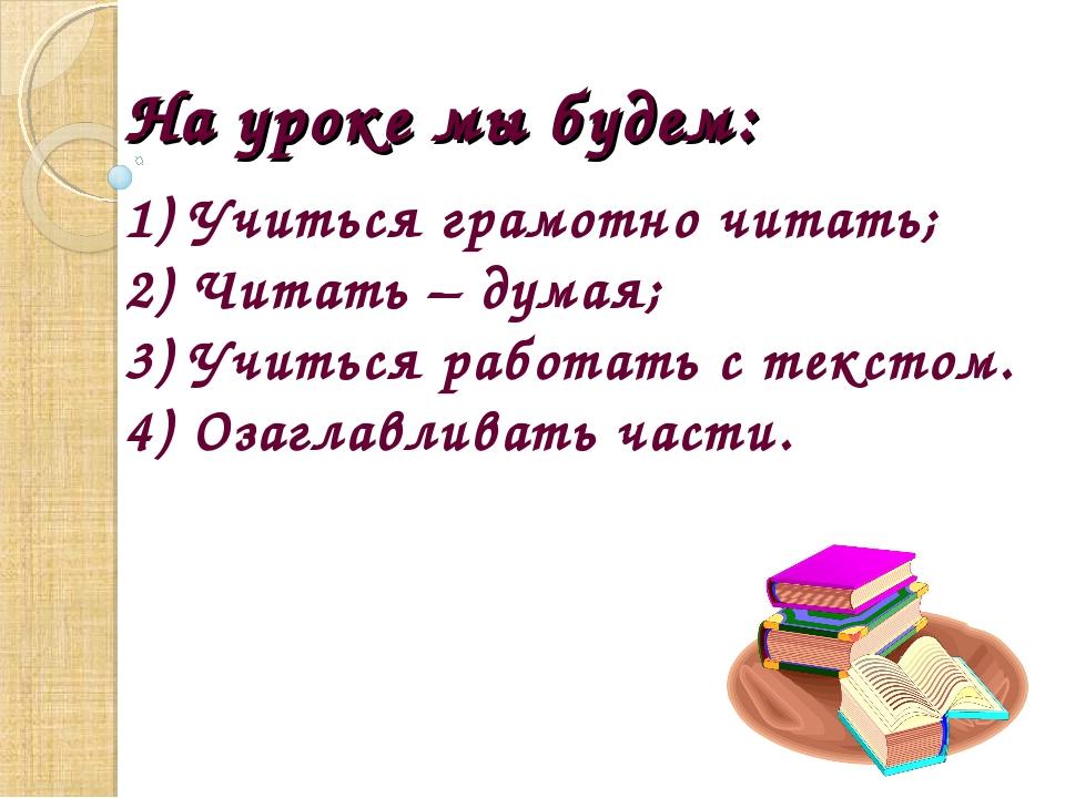 На уроке мы будем: 1) Учиться грамотно читать; 2) Читать – думая; 3) Учиться...