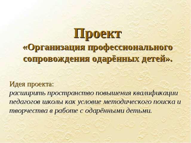 Проект «Организация профессионального сопровождения одарённых детей». Идея пр...