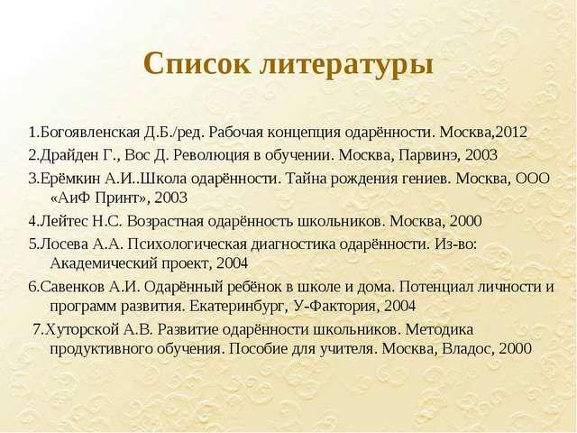 Список литературы 1.Богоявленская Д.Б./ред. Рабочая концепция одарённости. Мо...