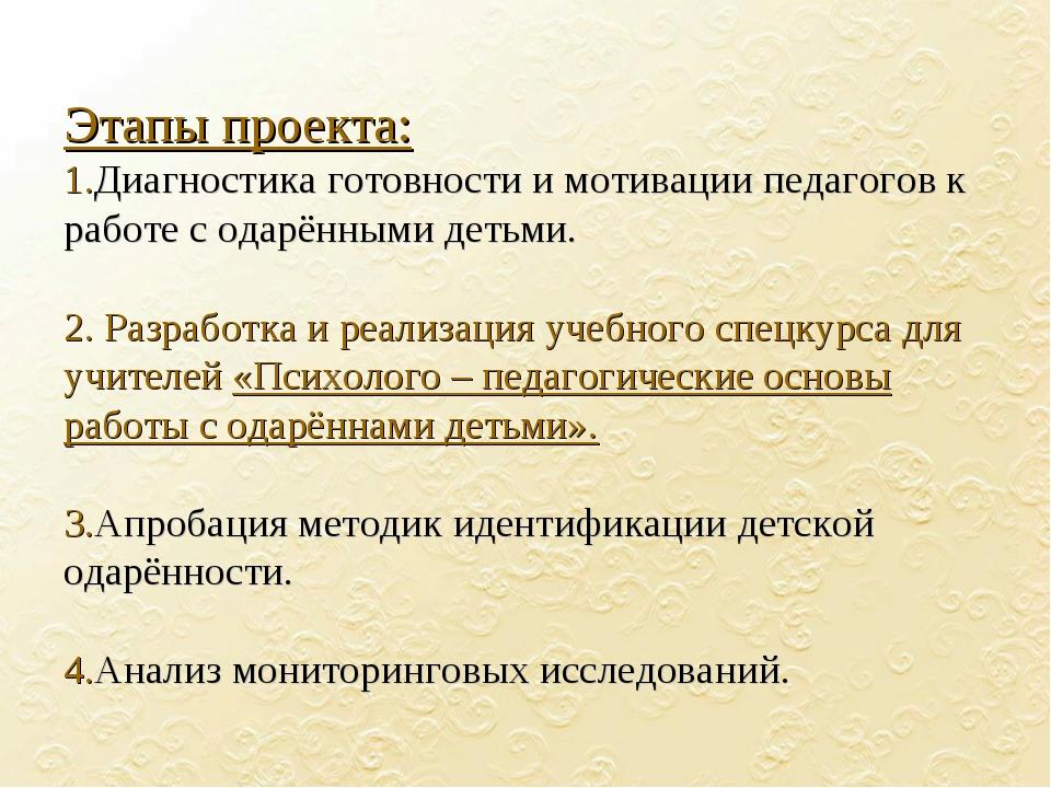 Этапы проекта: 1.Диагностика готовности и мотивации педагогов к работе с одар...