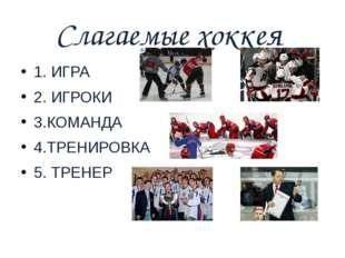 Слагаемые хоккея 1. ИГРА 2. ИГРОКИ 3.КОМАНДА 4.ТРЕНИРОВКА 5. ТРЕНЕР