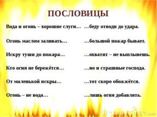 ПОСЛОВИЦЫ Вода и огонь – хорошие слуги, но и страшные господа. 2) Огонь масл