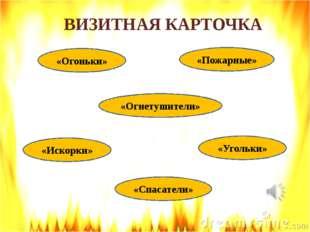 ВИЗИТНАЯ КАРТОЧКА «Огоньки» «Спасатели» «Огнетушители» «Угольки» «Искорки» «П