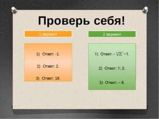 Проверь себя! 1 вариант 2 вариант Ответ: -1. Ответ: 2. Ответ: 18.