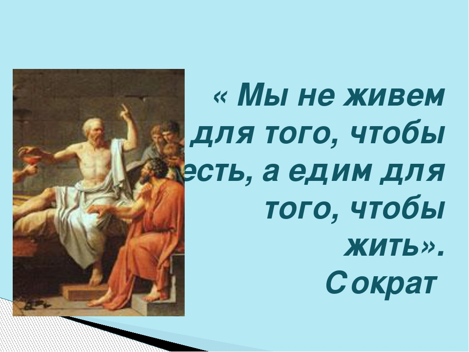 « Мы не живем для того, чтобы есть, а едим для того, чтобы жить». Сократ