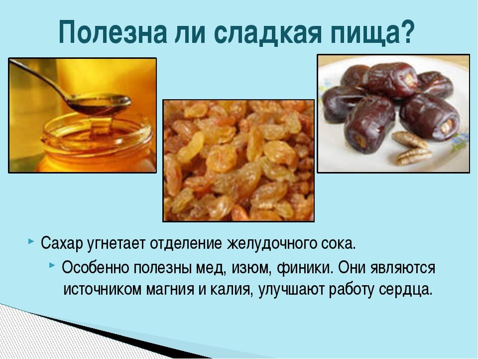 Сахар угнетает отделение желудочного сока. Особенно полезны мед, изюм, финики...