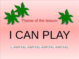 Theme of the lesson: I CAN PLAY
