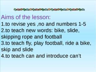 Aims of the lesson: 1.to revise yes ,no and numbers 1-5 2.to teach new words: