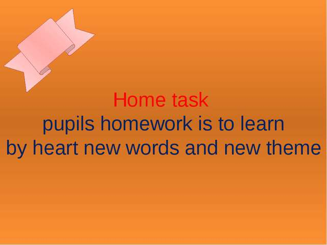 Home task pupils homework is to learn by heart new words and new theme