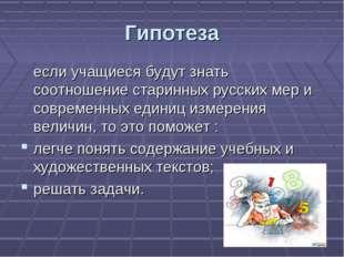 Гипотеза если учащиеся будут знать соотношение старинных русских мер и соврем
