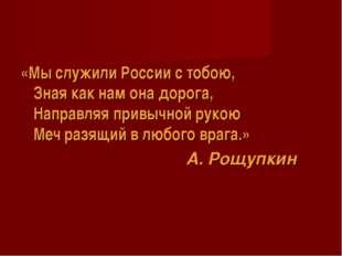 «Мы служили России с тобою, Зная как нам она дорога, Направляя привычной руко