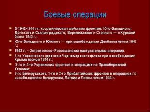 Боевые операции В 1942-1944 гг. координировал действия фронтов: Юго-Западного