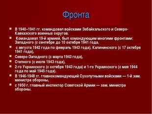 Фронта В 1940–1941 гг. командовал войсками Забайкальского и Северо-Кавказског