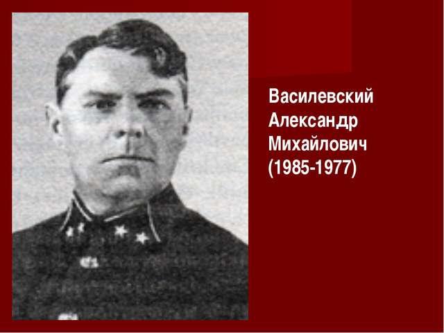Василевский Александр Михайлович (1985-1977)