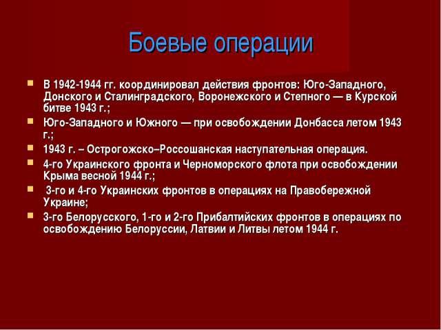 Боевые операции В 1942-1944 гг. координировал действия фронтов: Юго-Западного...