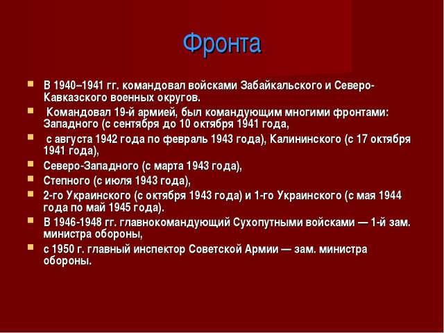 Фронта В 1940–1941 гг. командовал войсками Забайкальского и Северо-Кавказског...