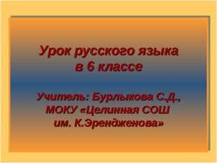 Урок русского языка в 6 классе Учитель: Бурлыкова С.Д., МОКУ «Целинная СОШ им