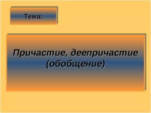 Тема: Причастие, деепричастие (обобщение)