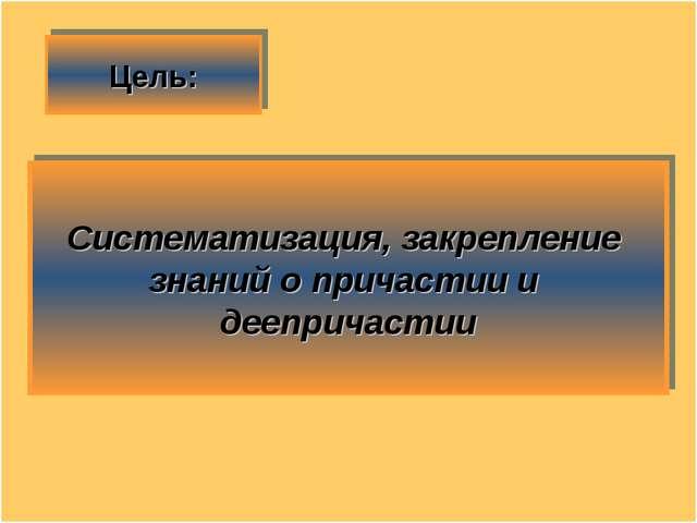 Цель: Систематизация, закрепление знаний о причастии и деепричастии