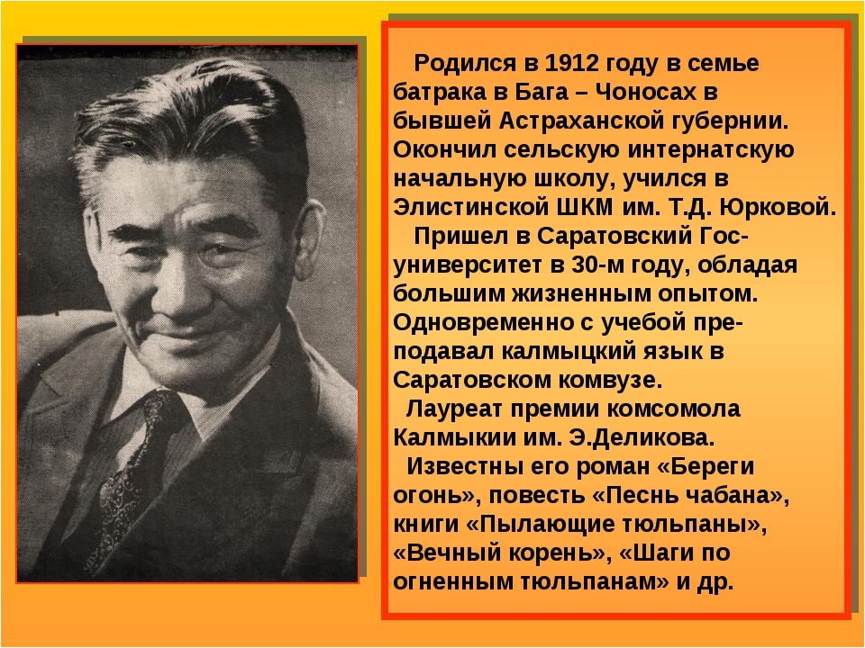 Родился в 1912 году в семье батрака в Бага – Чоносах в бывшей Астраханской г...