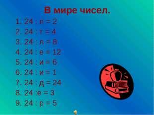 В мире чисел. 24 : л = 2 24 : т = 4 24 : л = 8 24 : е = 12 24 : и = 6 24 : и
