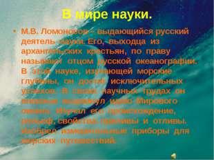 В мире науки. М.В. Ломоносов – выдающийся русский деятель науки. Его, выходца