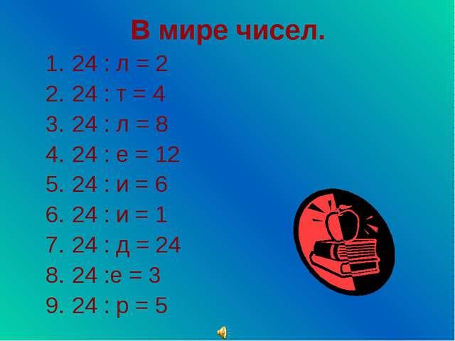 В мире чисел. 24 : л = 2 24 : т = 4 24 : л = 8 24 : е = 12 24 : и = 6 24 : и...