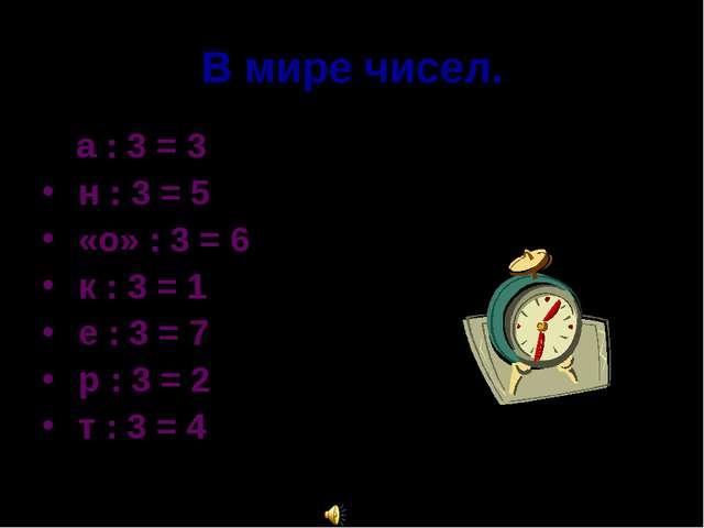 В мире чисел. а : 3 = 3 н : 3 = 5 «о» : 3 = 6 к : 3 = 1 е : 3 = 7 р : 3 = 2 т...
