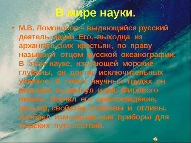 В мире науки. М.В. Ломоносов – выдающийся русский деятель науки. Его, выходца...