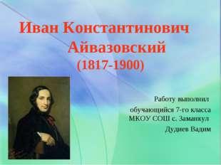 Иван Константинович Айвазовский (1817-1900) Работу выполнил обучающийся 7-го