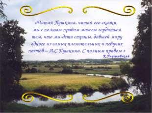 «Читая Пушкина, читая его сказки, мы с полным правом можем гордиться тем, что