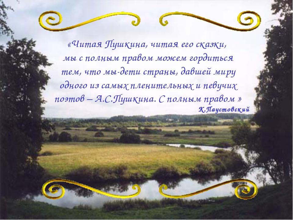 «Читая Пушкина, читая его сказки, мы с полным правом можем гордиться тем, что...