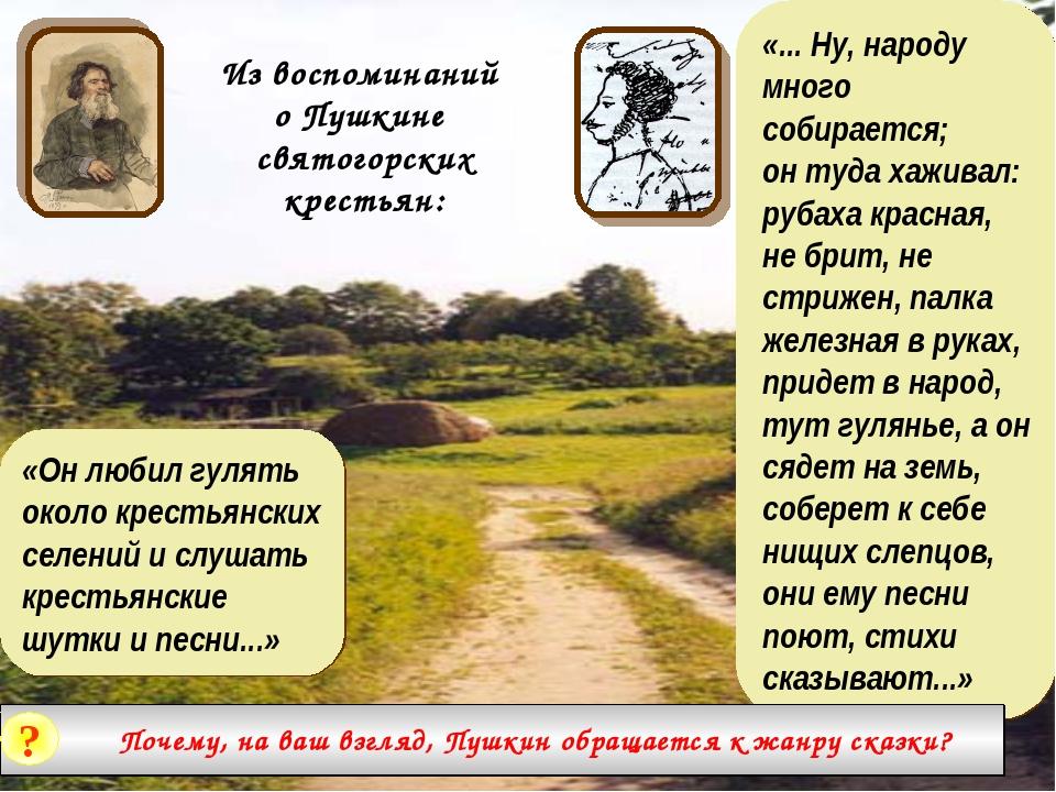 Из воспоминаний о Пушкине святогорских крестьян: «... Ну, народу много собира...