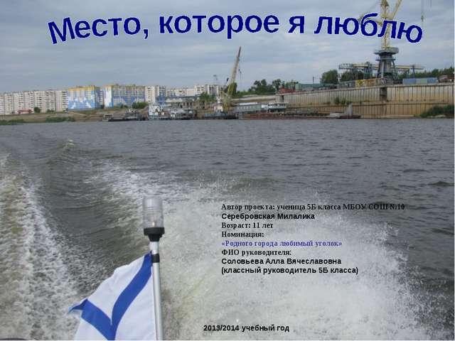 2013/2014 учебный год Автор проекта: ученица 5Б класса МБОУ СОШ №10 Серебровс...