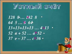 128 8 … 182 8 64 5 … 6 64 13+13+13+13 … 4 13 52 а + 52 … а 52 37 с – 37 … с 3